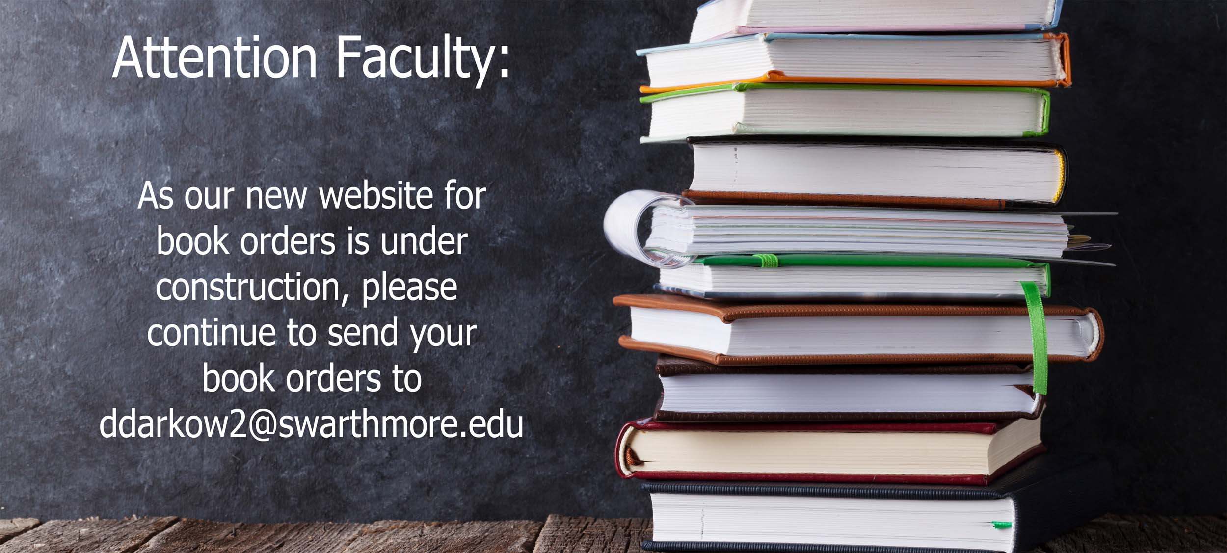 Attention Faculty: As our new website for books orders is under construction, please continue to send your book orders to ddarkow2@swarthmore.edu